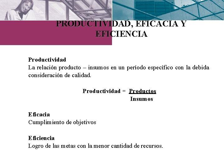 PRODUCTIVIDAD, EFICACIA Y EFICIENCIA Productividad La relación producto – insumos en un período específico