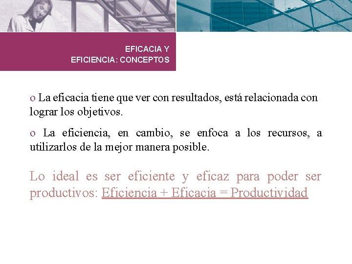 EFICACIA Y EFICIENCIA: CONCEPTOS o La eficacia tiene que ver con resultados, está relacionada