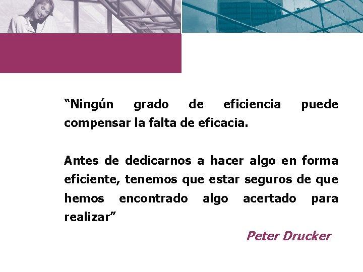 """""""Ningún grado de eficiencia puede compensar la falta de eficacia. Antes de dedicarnos a"""