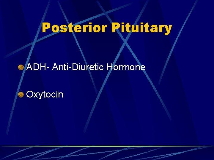 Posterior Pituitary ADH- Anti-Diuretic Hormone Oxytocin