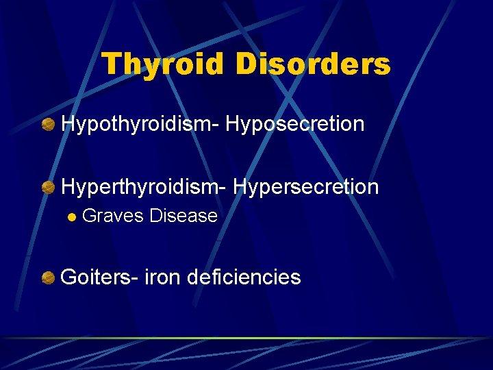 Thyroid Disorders Hypothyroidism- Hyposecretion Hyperthyroidism- Hypersecretion l Graves Disease Goiters- iron deficiencies