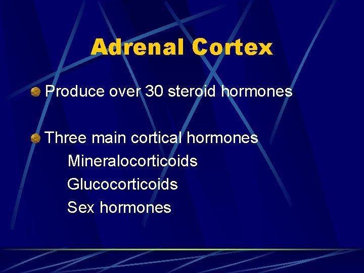 Adrenal Cortex Produce over 30 steroid hormones Three main cortical hormones Mineralocorticoids Glucocorticoids Sex