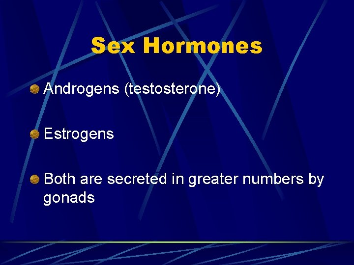 Sex Hormones Androgens (testosterone) Estrogens Both are secreted in greater numbers by gonads