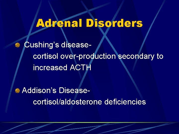 Adrenal Disorders Cushing's diseasecortisol over-production secondary to increased ACTH Addison's Diseasecortisol/aldosterone deficiencies