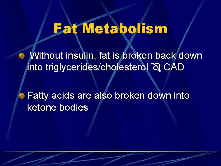 Fat Metabolism Without insulin, fat is broken back down into triglycerides/cholesterol CAD Fatty acids