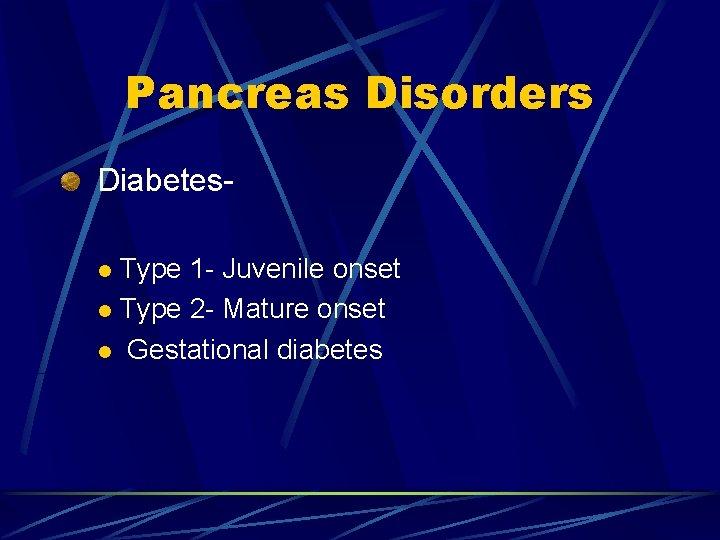 Pancreas Disorders Diabetes. Type 1 - Juvenile onset l Type 2 - Mature onset