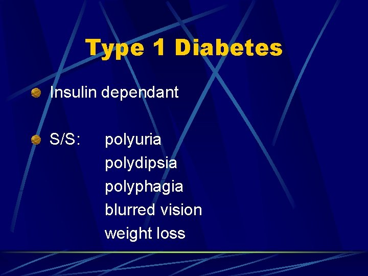Type 1 Diabetes Insulin dependant S/S: polyuria polydipsia polyphagia blurred vision weight loss