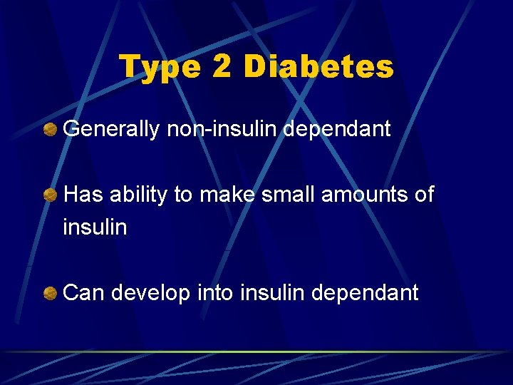 Type 2 Diabetes Generally non-insulin dependant Has ability to make small amounts of insulin