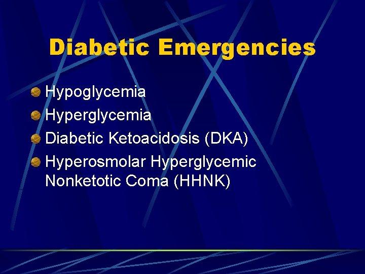 Diabetic Emergencies Hypoglycemia Hyperglycemia Diabetic Ketoacidosis (DKA) Hyperosmolar Hyperglycemic Nonketotic Coma (HHNK)