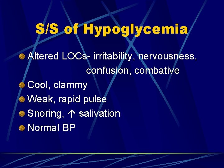 S/S of Hypoglycemia Altered LOCs- irritability, nervousness, confusion, combative Cool, clammy Weak, rapid pulse