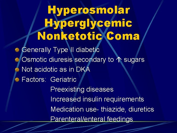 Hyperosmolar Hyperglycemic Nonketotic Coma Generally Type II diabetic Osmotic diuresis secondary to sugars Not
