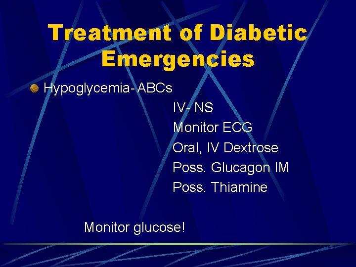 Treatment of Diabetic Emergencies Hypoglycemia- ABCs IV- NS Monitor ECG Oral, IV Dextrose Poss.