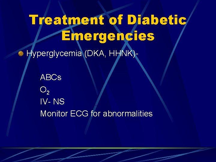 Treatment of Diabetic Emergencies Hyperglycemia (DKA, HHNK)ABCs O 2 IV- NS Monitor ECG for