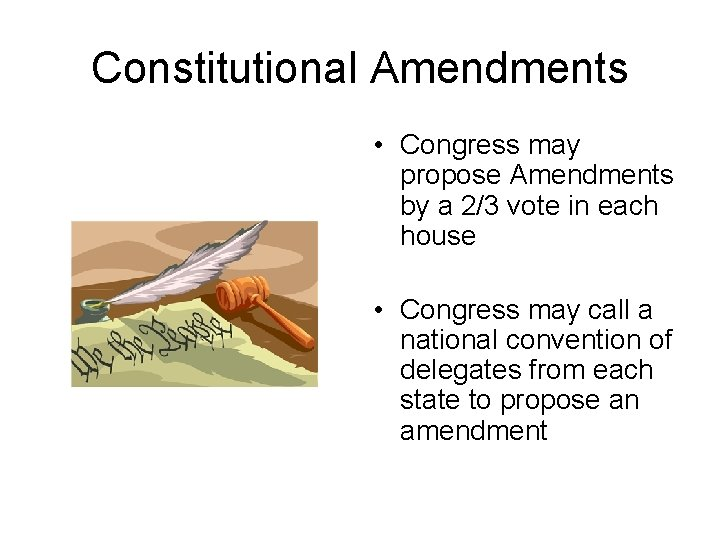 Constitutional Amendments • Congress may propose Amendments by a 2/3 vote in each house