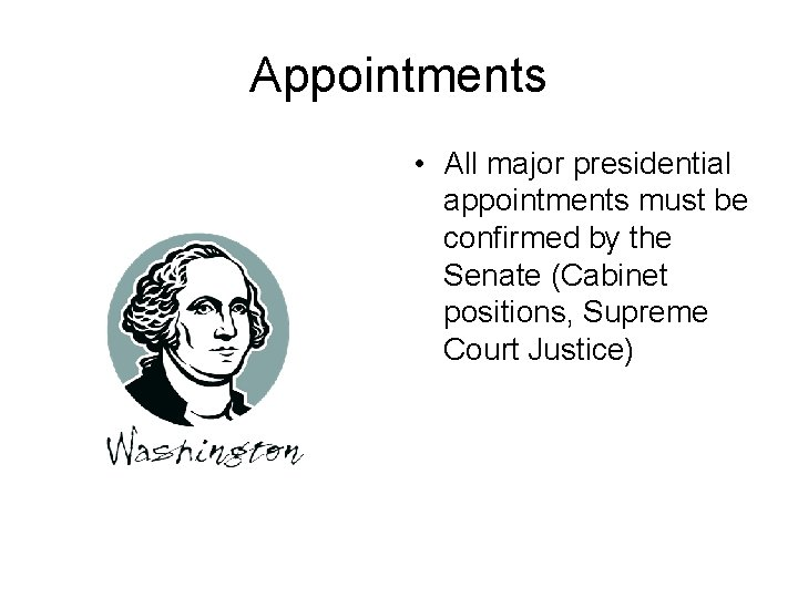 Appointments • All major presidential appointments must be confirmed by the Senate (Cabinet positions,