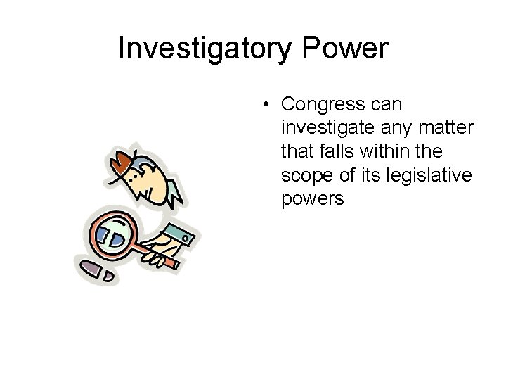 Investigatory Power • Congress can investigate any matter that falls within the scope of