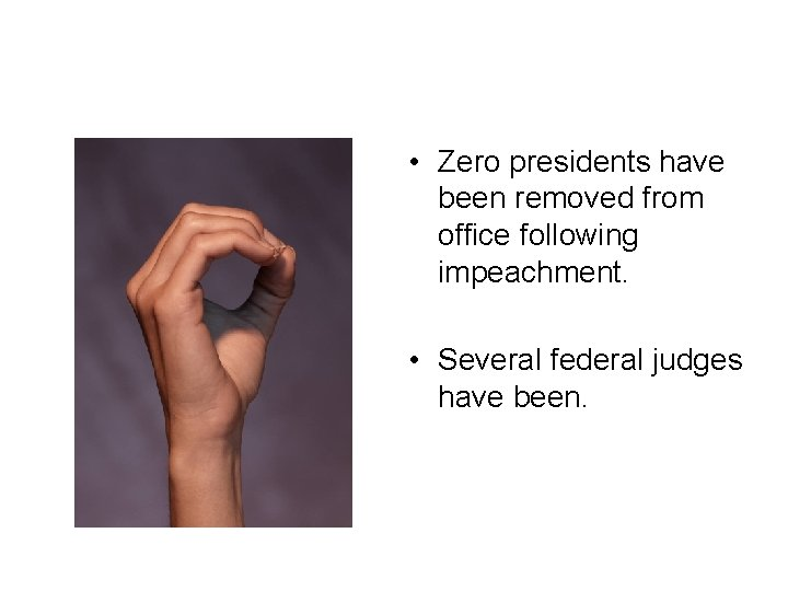 • Zero presidents have been removed from office following impeachment. • Several federal