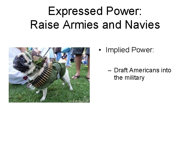 Expressed Power: Raise Armies and Navies • Implied Power: – Draft Americans into the