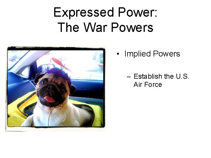 Expressed Power: The War Powers • Implied Powers – Establish the U. S. Air