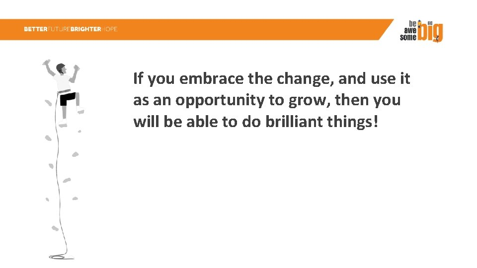 If you embrace the change, and use it as an opportunity to grow, then
