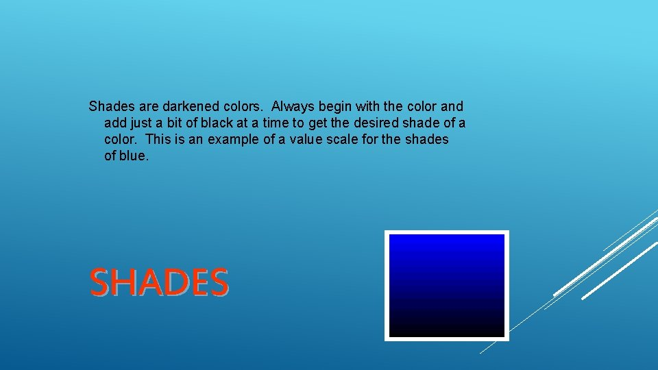 Shades are darkened colors. Always begin with the color and add just a bit