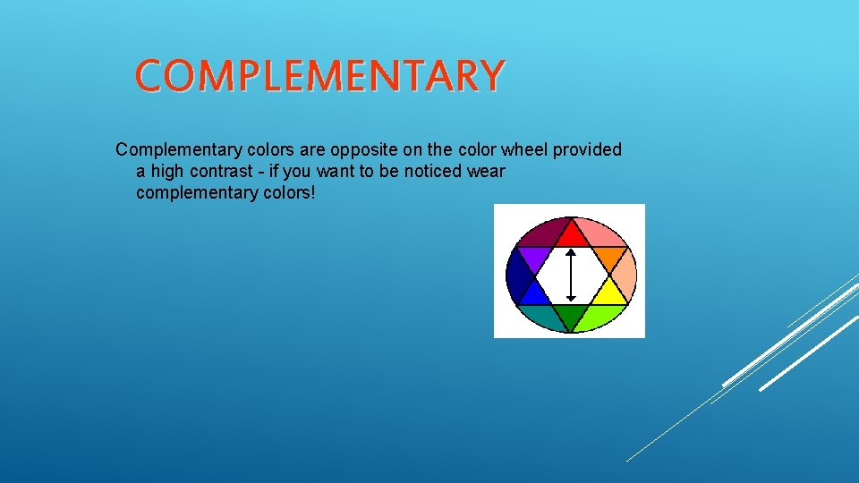 COMPLEMENTARY Complementary colors are opposite on the color wheel provided a high contrast -