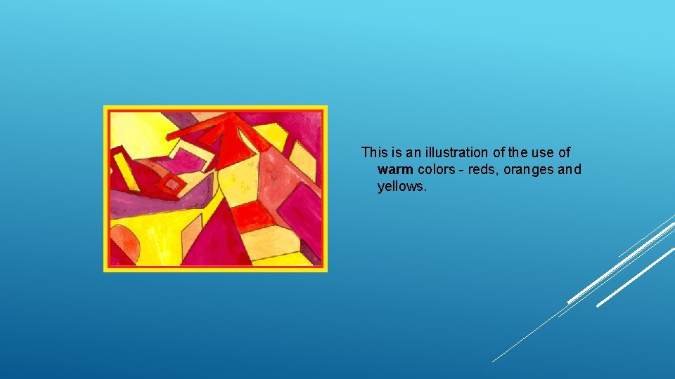 This is an illustration of the use of warm colors - reds, oranges and