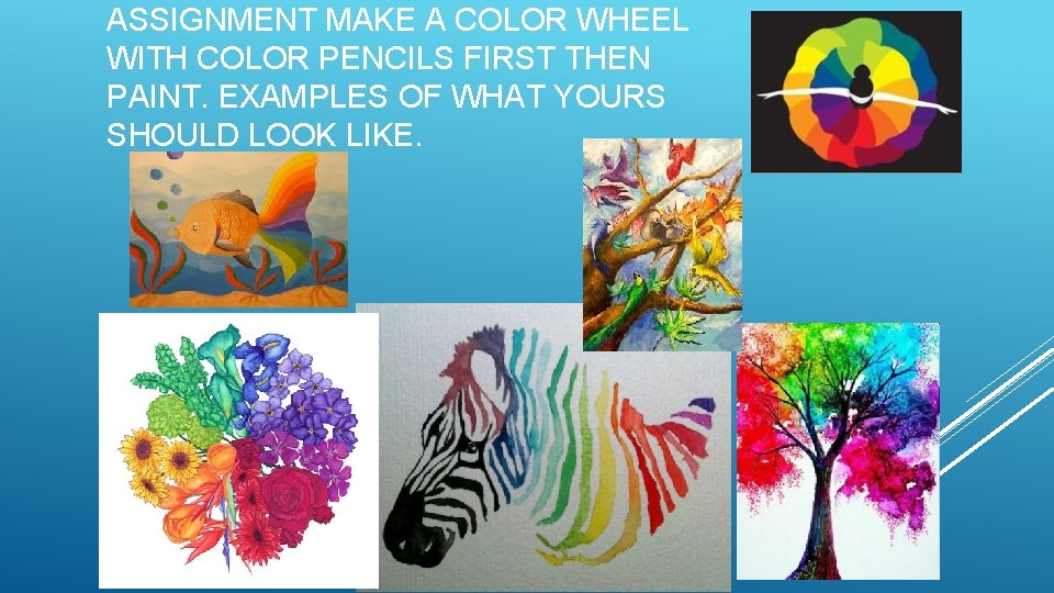 ASSIGNMENT MAKE A COLOR WHEEL WITH COLOR PENCILS FIRST THEN PAINT. EXAMPLES OF WHAT