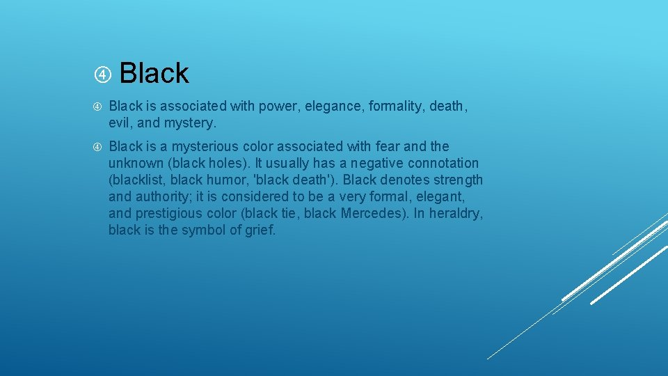 Black is associated with power, elegance, formality, death, evil, and mystery. Black is