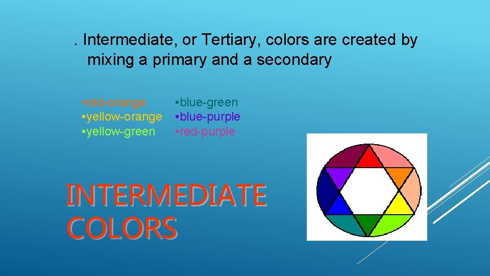 . Intermediate, or Tertiary, colors are created by mixing a primary and a secondary