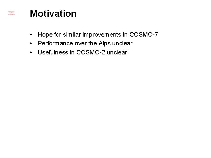 Motivation • Hope for similar improvements in COSMO-7 • Performance over the Alps unclear