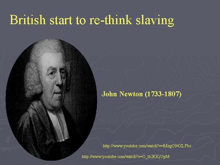 British start to re-think slaving John Newton (1733 -1807) http: //www. youtube. com/watch? v=Mxg.