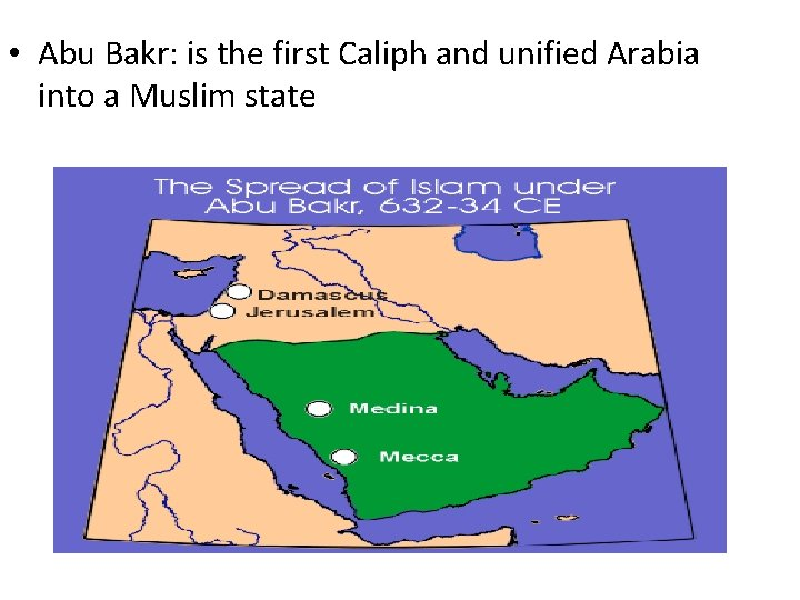 • Abu Bakr: is the first Caliph and unified Arabia into a Muslim