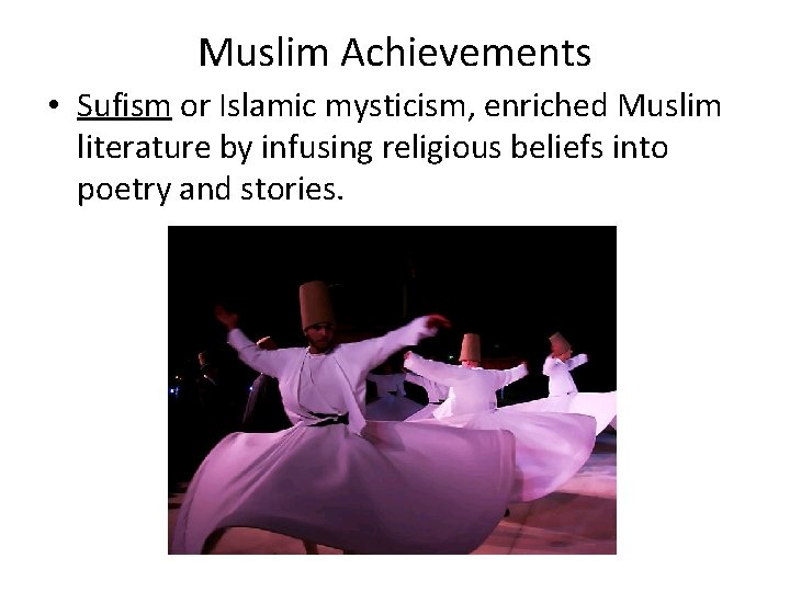 Muslim Achievements • Sufism or Islamic mysticism, enriched Muslim literature by infusing religious beliefs