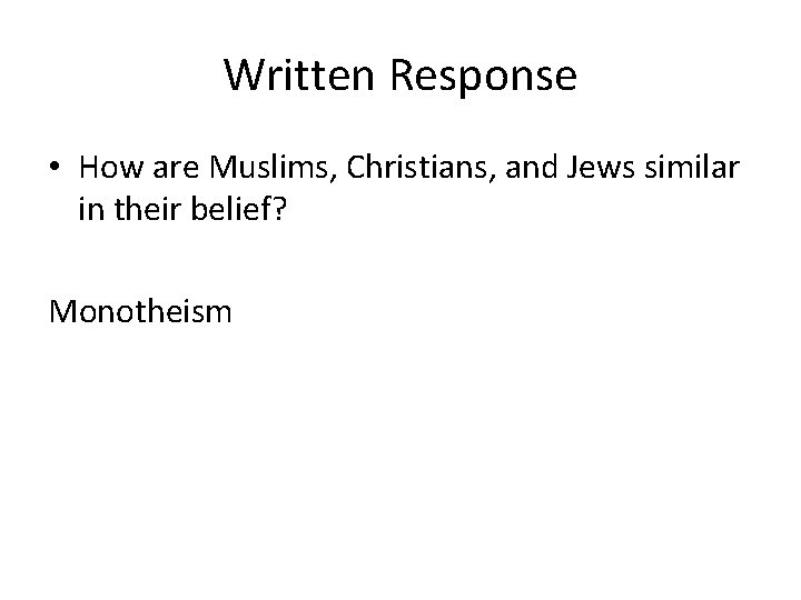 Written Response • How are Muslims, Christians, and Jews similar in their belief? Monotheism