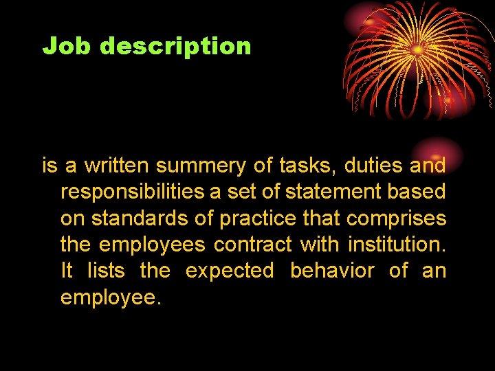 Job description is a written summery of tasks, duties and responsibilities a set of