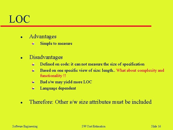 LOC l Advantages Simple to measure l Disadvantages Defined on code: it can not