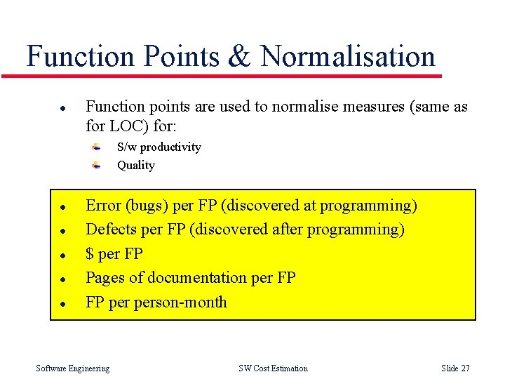 Function Points & Normalisation l Function points are used to normalise measures (same as