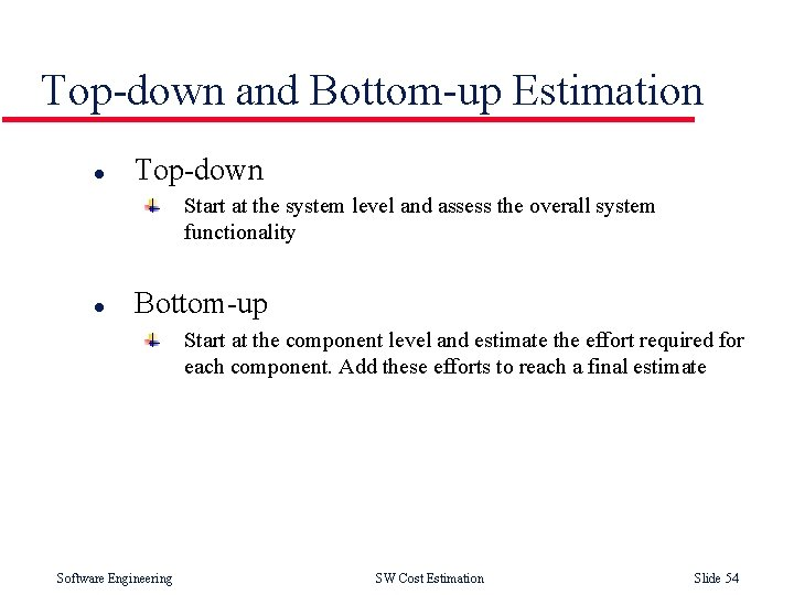 Top-down and Bottom-up Estimation l Top-down Start at the system level and assess the