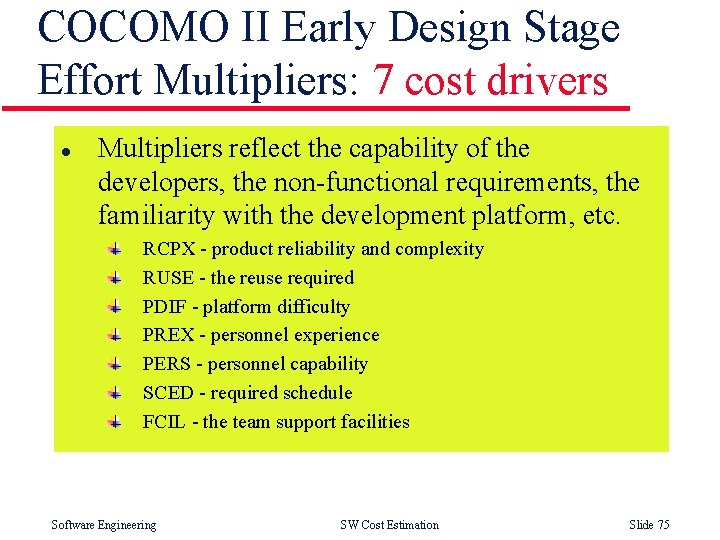 COCOMO II Early Design Stage Effort Multipliers: 7 cost drivers l Multipliers reflect the