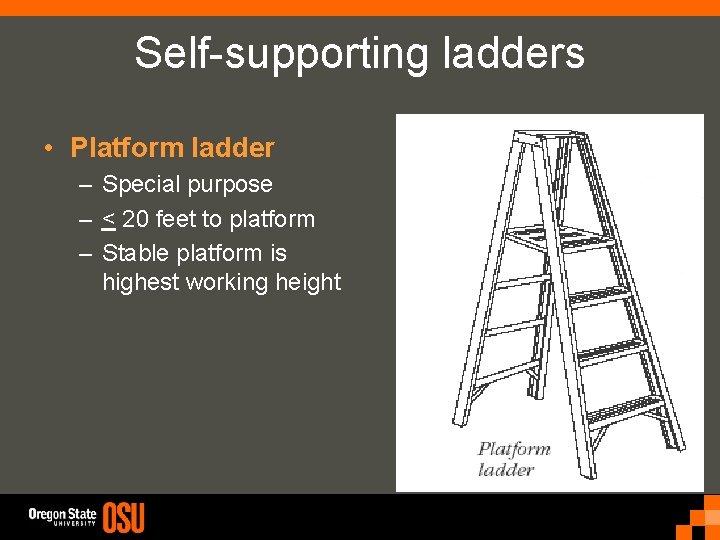 Self-supporting ladders • Platform ladder – Special purpose – < 20 feet to platform