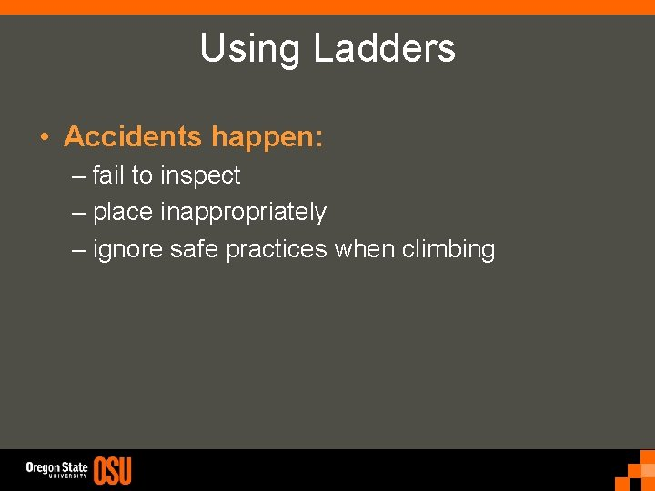 Using Ladders • Accidents happen: – fail to inspect – place inappropriately – ignore