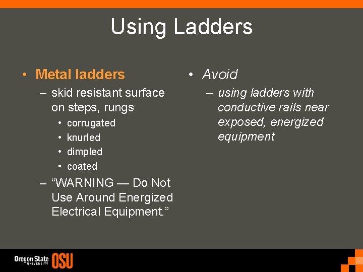 Using Ladders • Metal ladders – skid resistant surface on steps, rungs • •