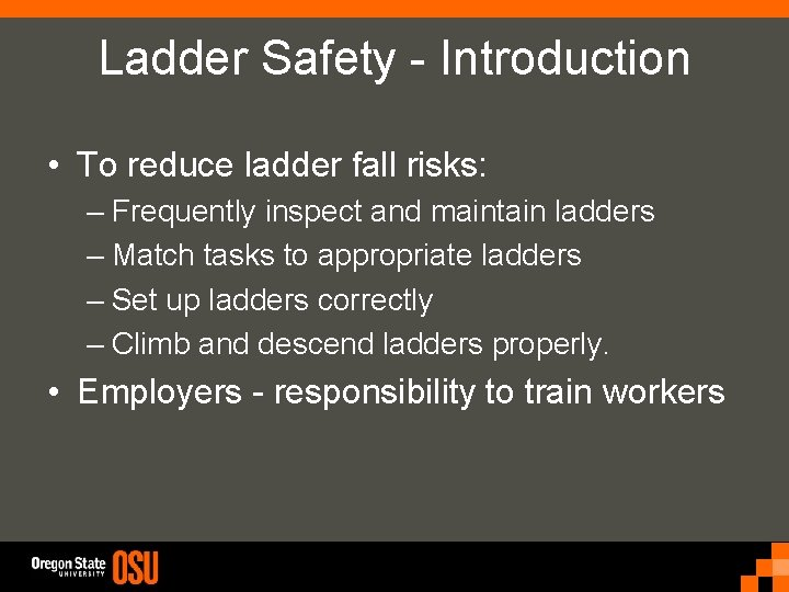Ladder Safety - Introduction • To reduce ladder fall risks: – Frequently inspect and