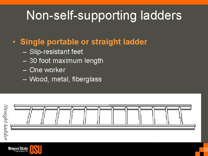 Non-self-supporting ladders • Single portable or straight ladder – – Slip-resistant feet 30 foot