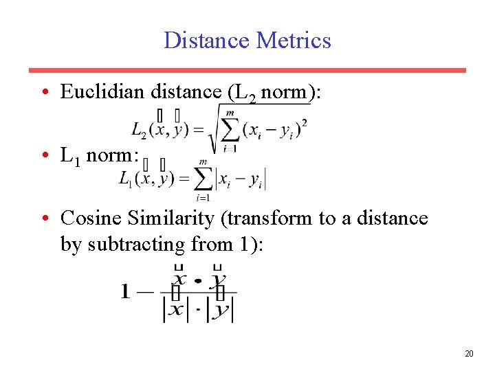 Distance Metrics • Euclidian distance (L 2 norm): • L 1 norm: • Cosine