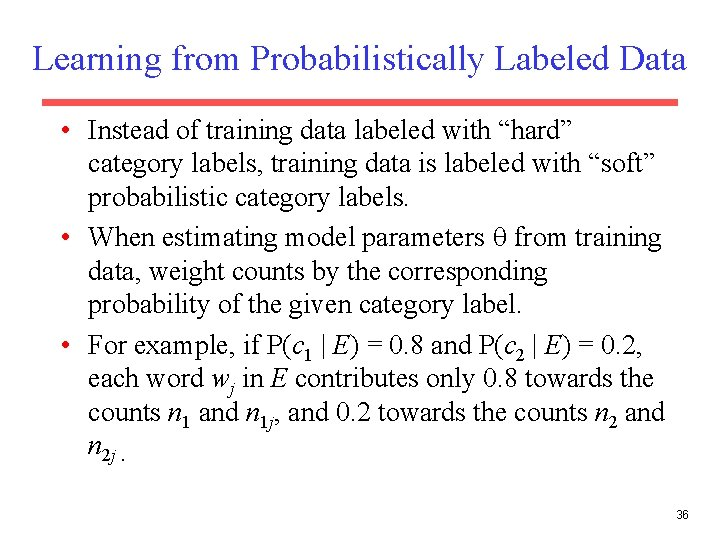 """Learning from Probabilistically Labeled Data • Instead of training data labeled with """"hard"""" category"""