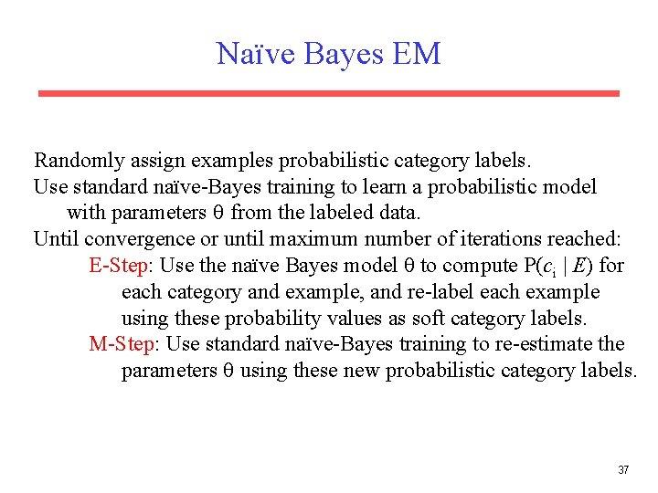 Naïve Bayes EM Randomly assign examples probabilistic category labels. Use standard naïve-Bayes training to