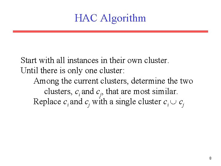 HAC Algorithm Start with all instances in their own cluster. Until there is only