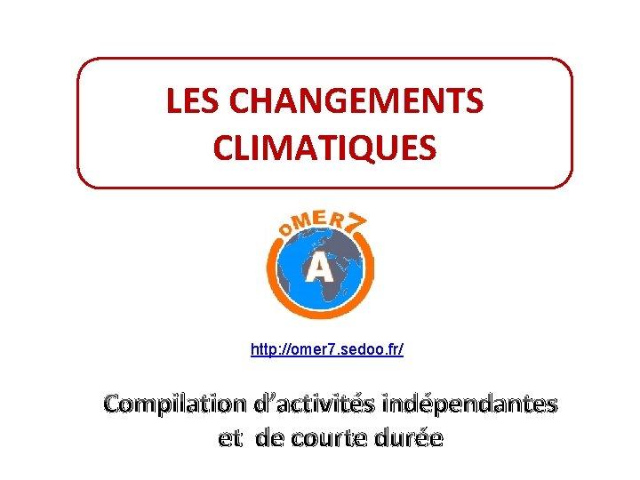 LES CHANGEMENTS CLIMATIQUES http: //omer 7. sedoo. fr/ Compilation d'activités indépendantes et de courte